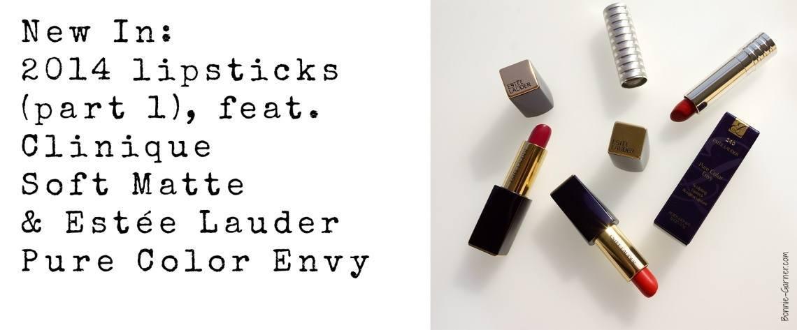 New In: 2014 lipsticks (part 1), feat. Clinique Soft Matte & Estée Lauder Pure Color Envy